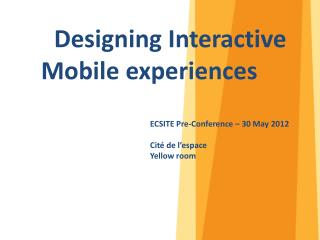 Designing  Interactive 	Mobile  experiences 					ECSITE  Pre-Conference  – 30 May 2012