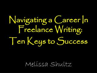 Navigating a Career In Freelance Writing:  Ten Keys to Success Melissa Shultz