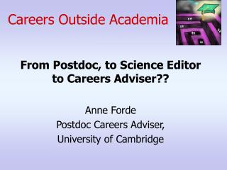From Postdoc, to Science Editor to Careers Adviser?? Anne Forde Postdoc Careers Adviser, University of Cambridge