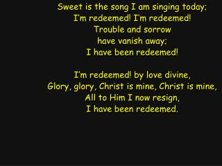 Sweet is the song I am singing today; I'm redeemed! I'm redeemed! Trouble and sorrow