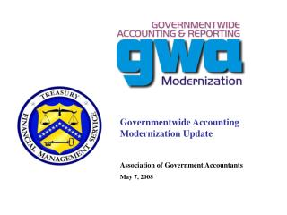 Governmentwide Accounting Modernization Update Association of Government Accountants May 7, 2008
