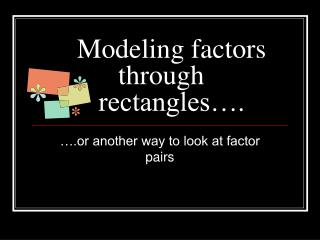 Modeling factors   through    rectangles….