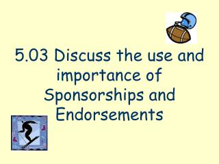 5.03 Discuss the use and importance of Sponsorships and Endorsements