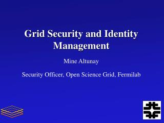 Grid Security and Identity Management Mine  Altunay Security Officer, Open Science Grid,  Fermilab