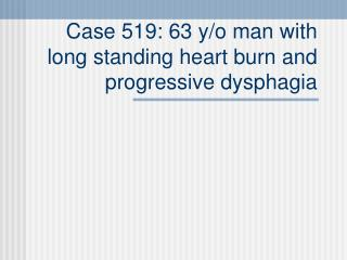 Case 519: 63 y/o man with long standing heart burn and progressive dysphagia