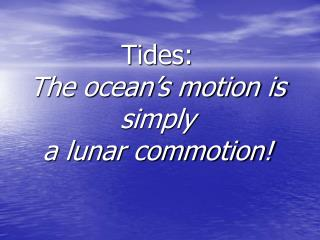 Tides:   The ocean's motion is simply  a lunar commotion!