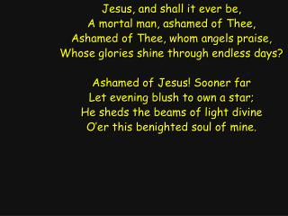 Jesus, and shall it ever be, A mortal man, ashamed of Thee, Ashamed of Thee, whom angels praise,