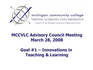 MCCVLC Advisory Council Meeting March 28, 2008 Goal #1 – Innovations in  Teaching & Learning