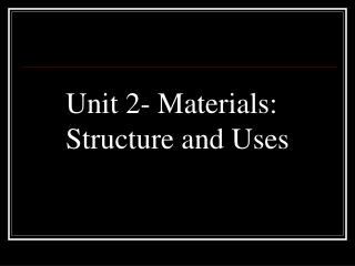 Unit 2- Materials: Structure and Uses