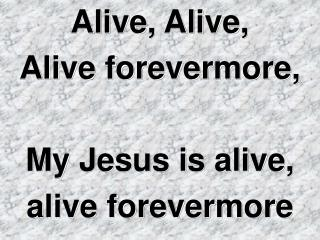 Alive, Alive,  Alive forevermore, My Jesus is alive,  alive forevermore