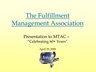 "The Fulfillment Management Association Presentation to MTAC – ""Celebrating 60+ Years"" April 29, 2009"