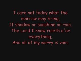 I care not today what the morrow may bring, If shadow or sunshine or rain.