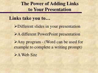Links take you to… Different slides in your presentation A different PowerPoint presentation