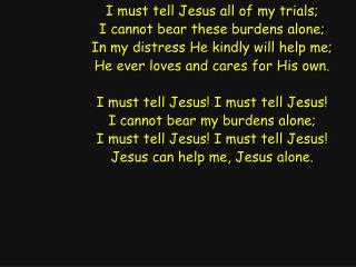 I must tell Jesus all of my trials; I cannot bear these burdens alone;