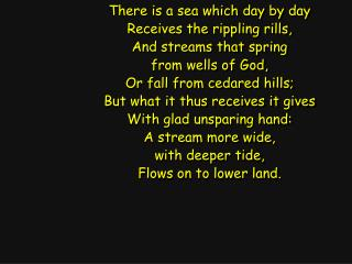 There is a sea which day by day Receives the rippling rills, And streams that spring