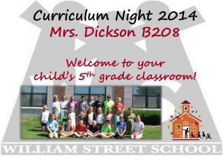 Curriculum Night 2014 Mrs. Dickson B208 Welcome to your  child's 5 th  grade classroom!