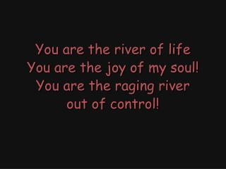 You are the river of life You are the joy of my soul! You are the raging river out of control!