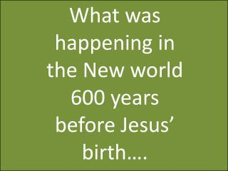 What was happening in the New world 600 years before Jesus' birth….