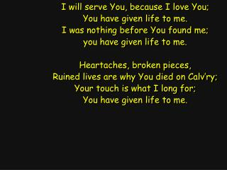 I will serve You, because I love You; You have given life to me.