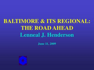 BALTIMORE & ITS REGIONAL: THE ROAD AHEAD Lenneal J. Henderson June 11, 2009