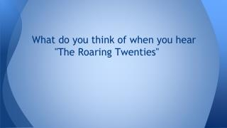 """What do you think of when you hear  """"The Roaring Twenties"""""""