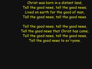 Christ was born in a distant land, Tell the good news, tell the good news;