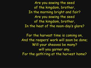 Are you sowing the seed of the kingdom, brother, In the morning bright and fair?