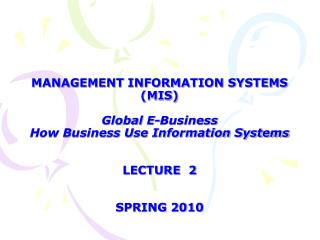 MANAGEMENT INFORMATION SYSTEMS (MIS) Global E-Business  How Business Use Information Systems LECTURE  2 SPRING 2010