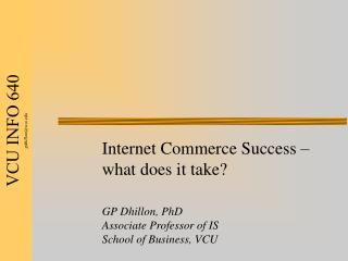 Internet Commerce Success – what does it take? GP Dhillon, PhD Associate Professor of IS