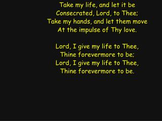 Take my life, and let it be Consecrated, Lord, to Thee; Take my hands, and let them move