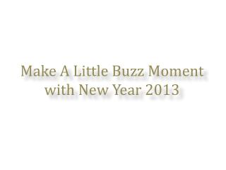 Make A Little Buzz Moment with New Year 2013