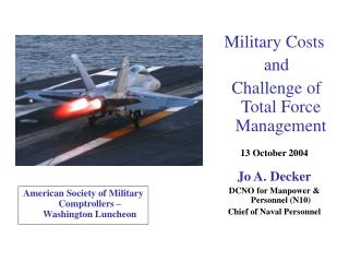 Military Costs  and  Challenge of Total Force Management 13 October 2004 Jo A. Decker