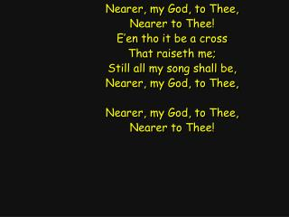 Nearer, my God, to Thee, Nearer to Thee! E'en tho it be a cross That raiseth me;