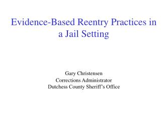 Evidence-Based Reentry Practices in a Jail Setting   Gary Christensen Corrections Administrator Dutchess County Sheriff