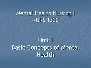 Mental Health Nursing I NURS 1300   Unit I Basic Concepts of Mental Health