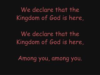 We declare that the Kingdom of God is here, We declare that the Kingdom of God is here,
