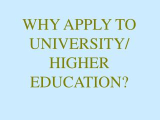 WHY APPLY TO UNIVERSITY/ HIGHER EDUCATION?