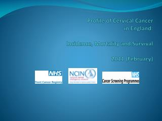 Profile of Cervical Cancer in England:   Incidence, Mortality and Survival  2011 February