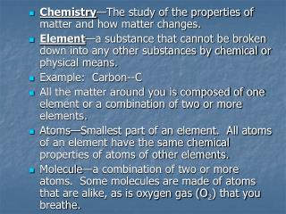 Chemistry —The study of the properties of matter and how matter changes.