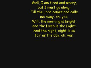 Well, I am tired and weary, but I must go along; Till the Lord comes and calls me away, oh, yes;