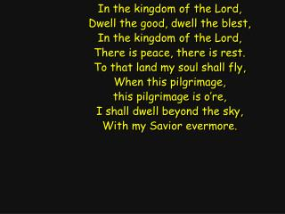 In the kingdom of the Lord, Dwell the good, dwell the blest, In the kingdom of the Lord,