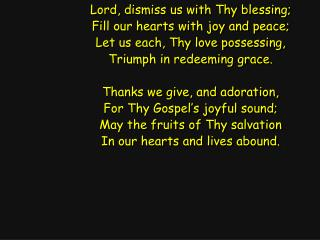 Lord, dismiss us with Thy blessing; Fill our hearts with joy and peace;