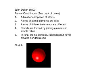 John Dalton (1803) Atomic Contribution (See back of notes) All matter composed of atoms