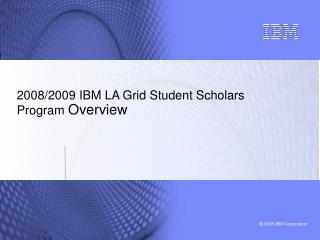 2008/2009 IBM LA Grid Student Scholars Program  Overview