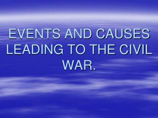 EVENTS AND CAUSES LEADING TO THE CIVIL WAR.