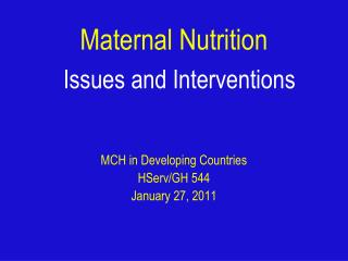 Maternal Nutrition Issues and Interventions MCH in Developing Countries HServ/GH 544 January 27, 2011