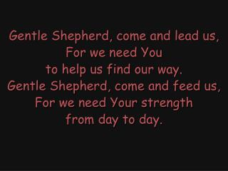 Gentle Shepherd, come and lead us, For we need You to help us find our way.