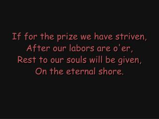 If for the prize we have striven, After our labors are o'er, Rest to our souls will be given,