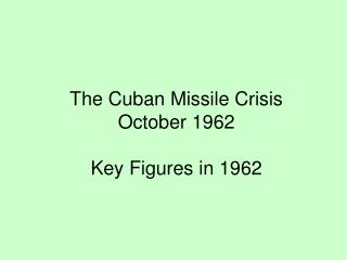 The Cuban Missile Crisis October 1962 Key Figures in 1962