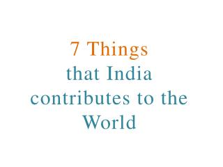 7 Things  that India  contributes to the  World